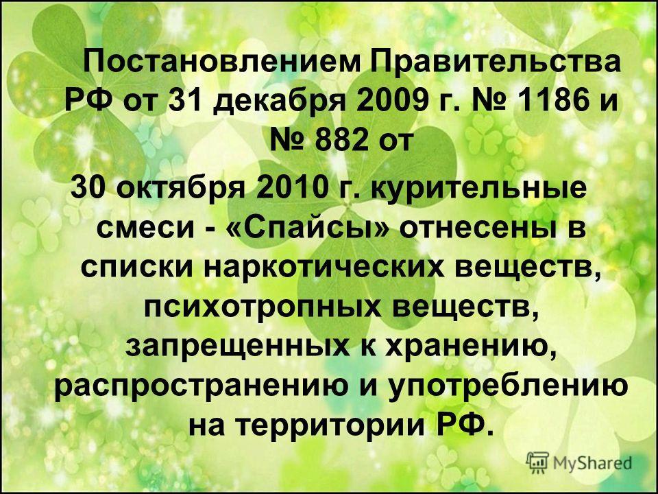 Постановлением Правительства РФ от 31 декабря 2009 г. 1186 и 882 от 30 октября 2010 г. курительные смеси - «Спайсы» отнесены в списки наркотических веществ, психотропных веществ, запрещенных к хранению, распространению и употреблению на территории РФ
