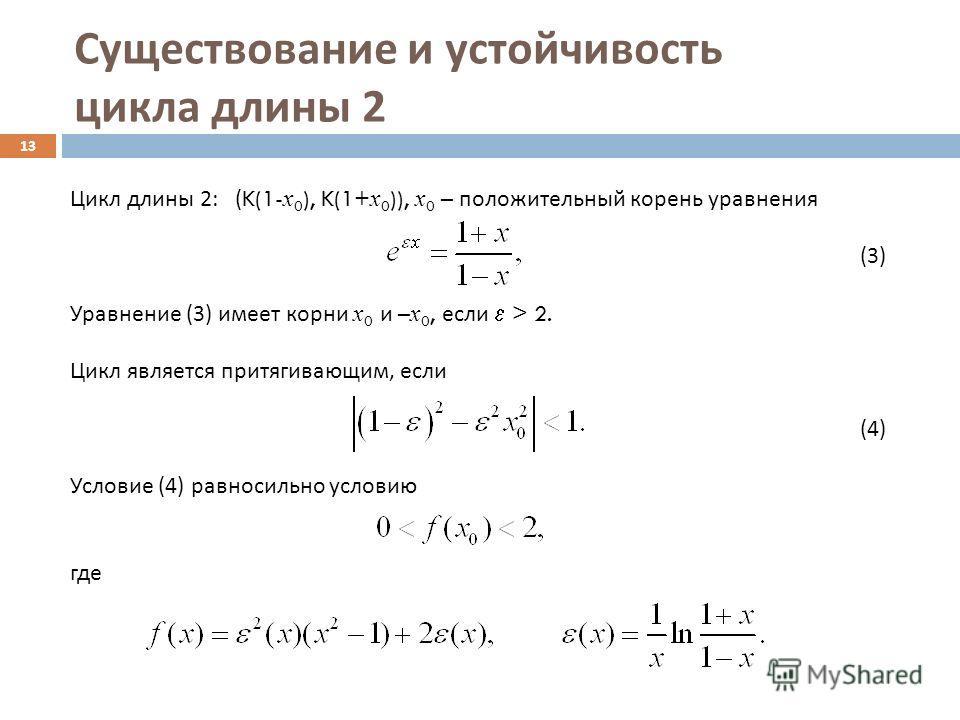 Существование и устойчивость цикла длины 2 13 Цикл длины 2: (K(1- x 0 ), K(1+ x 0 )), x 0 – положительный корень уравнения (3) Уравнение (3) имеет корни x 0 и – x 0, если > 2. Цикл является притягивающим, если (4) Условие (4) равносильно условию где