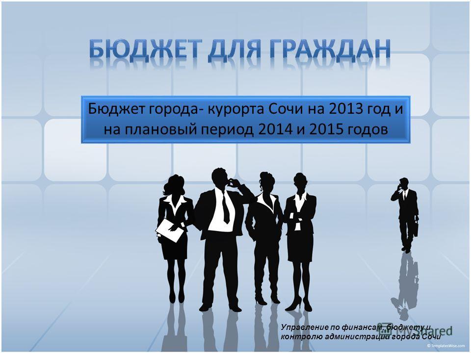Бюджет города- курорта Сочи на 2013 год и на плановый период 2014 и 2015 годов Управление по финансам, бюджету и контролю администрации города Сочи