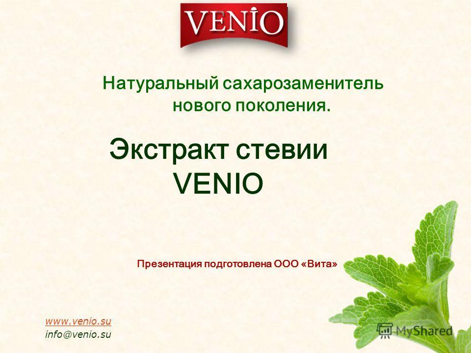 Экстракт стевии VENIO Презентация подготовлена ООО «Вита» www.venio.su info@venio.su Натуральный сахарозаменитель нового поколения.