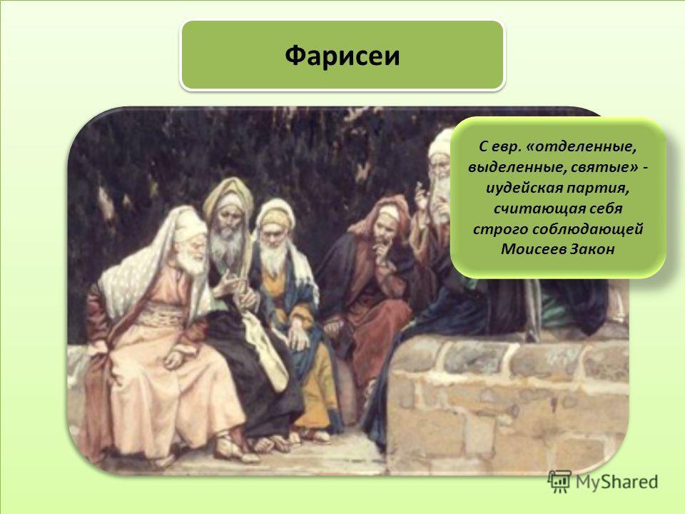 Фарисеи С евр. «отделенные, выделенные, святые» - иудейская партия, считающая себя строго соблюдающей Моисеев Закон