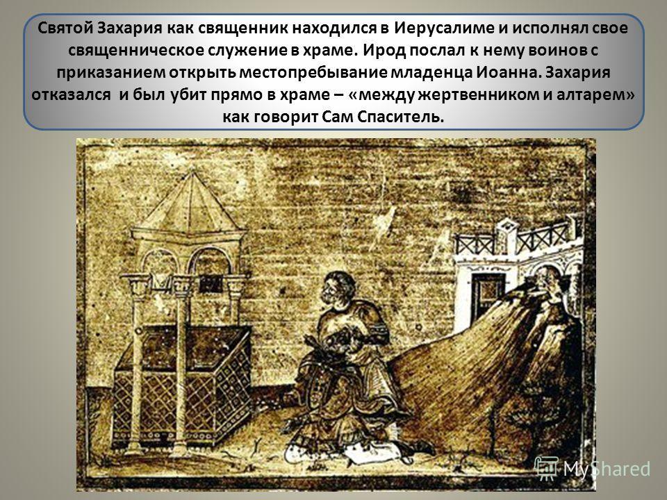 Святой Захария как священник находился в Иерусалиме и исполнял свое священническое служение в храме. Ирод послал к нему воинов с приказанием открыть местопребывание младенца Иоанна. Захария отказался и был убит прямо в храме – «между жертвенником и а