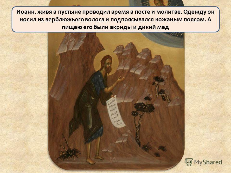 Иоанн, живя в пустыне проводил время в посте и молитве. Одежду он носил из верблюжьего волоса и подпоясывался кожаным поясом. А пищею его были акриды и дикий мед