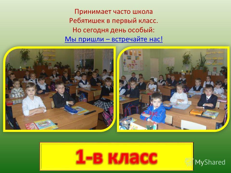 Принимает часто школа Ребятишек в первый класс. Но сегодня день особый: Мы пришли – встречайте нас!