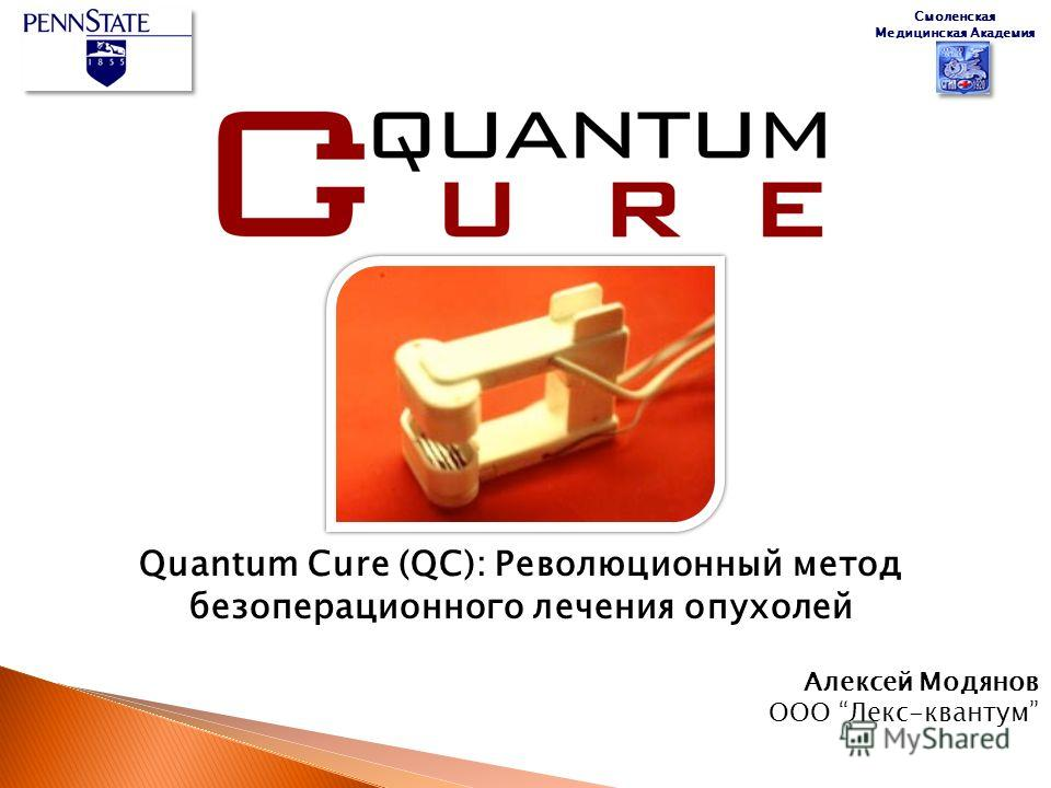 Quantum Cure (QC): Революционный метод безоперационного лечения опухолей Алексей Модянов ООО Лекс-квантум Смоленская Медицинская Академия
