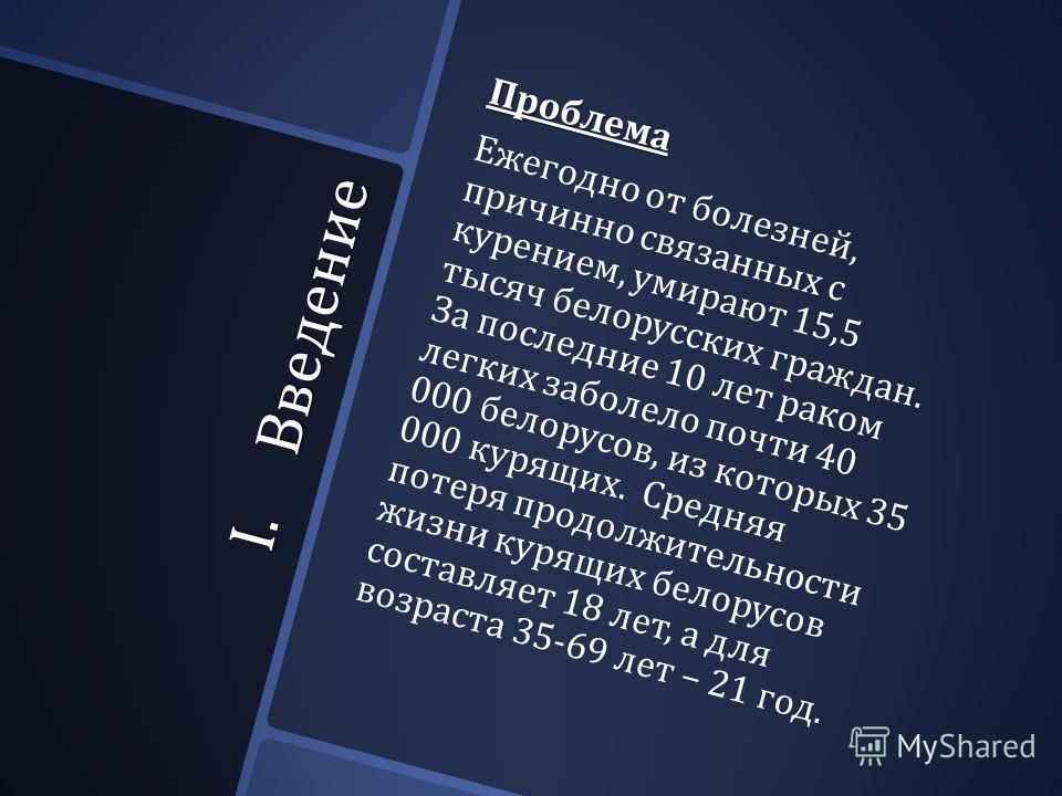 I.Введение Проблема Ежегодно от болезней, причинно связанных с курением, умирают 15,5 тысяч белорусских граждан. За последние 10 лет раком легких заболело почти 40 000 белорусов, из которых 35 000 курящих. Средняя потеря продолжительности жизни курящ