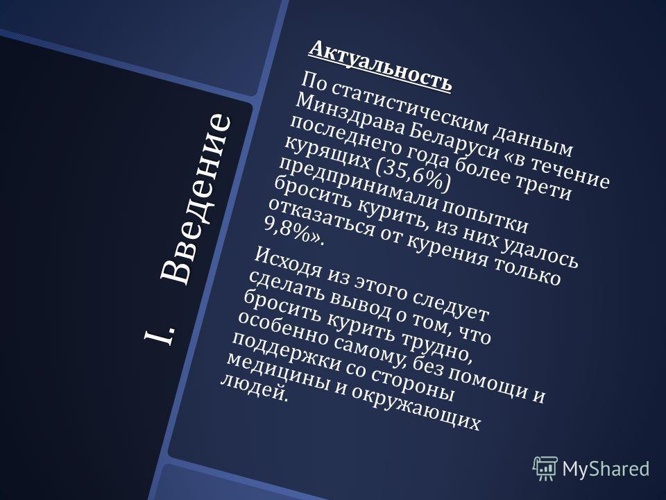 I.Введение Актуальность По статистическим данным Минздрава Беларуси « в течение последнего года более трети курящих (35,6%) предпринимали попытки бросить курить, из них удалось отказаться от курения только 9,8%». Исходя из этого следует сделать вывод