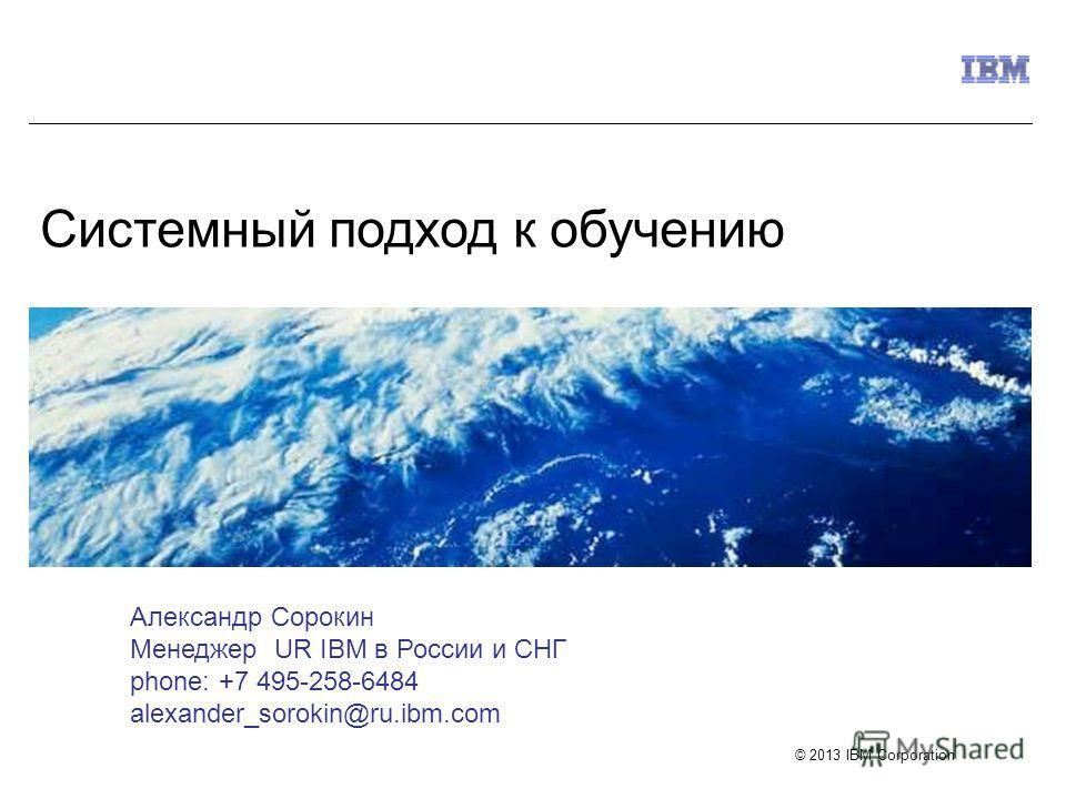 © 2013 IBM Corporation Системный подход к обучению Александр Сорокин Менеджер UR IBM в России и СНГ phone: +7 495-258-6484 alexander_sorokin@ru.ibm.com