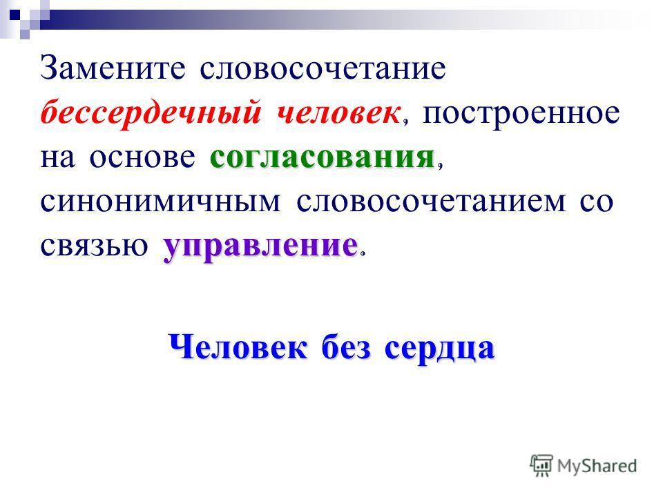 согласования управление Замените словосочетание бессердечный человек, построенное на основе согласования, синонимичным словосочетанием со связью управление. Человек без сердца