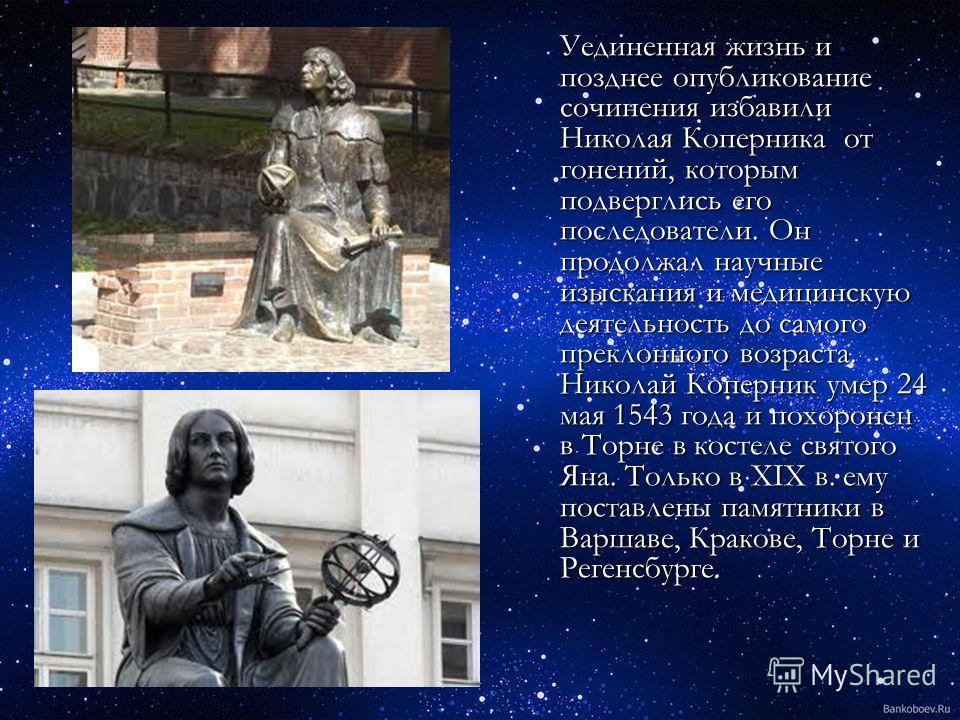 Уединенная жизнь и позднее опубликование сочинения избавили Николая Коперника от гонений, которым подверглись его последователи. Он продолжал научные изыскания и медицинскую деятельность до самого преклонного возраста. Николай Коперник умер 24 мая 15