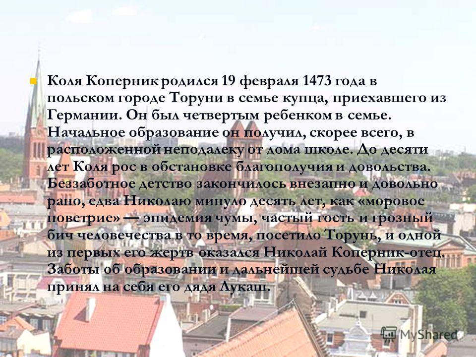 Коля Коперник родился 19 февраля 1473 года в польском городе Торуни в семье купца, приехавшего из Германии. Он был четвертым ребенком в семье. Начальное образование он получил, скорее всего, в расположенной неподалеку от дома школе. До десяти лет Кол