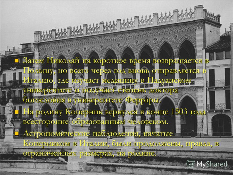 Затем Николай на короткое время возвращается в Польшу, но всего через год вновь отправляется в Италию, где изучает медицину в Падуанском университете и получает степень доктора богословия в университете Феррары. Затем Николай на короткое время возвра