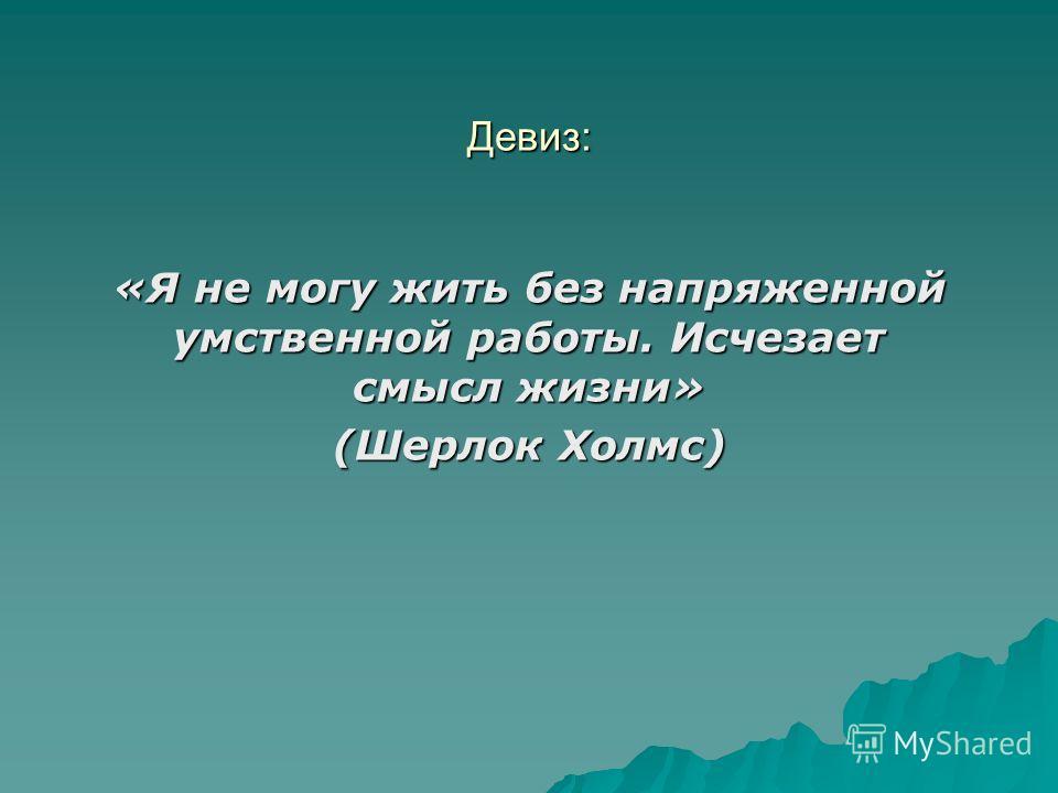 Девиз: «Я не могу жить без напряженной умственной работы. Исчезает смысл жизни» (Шерлок Холмс)
