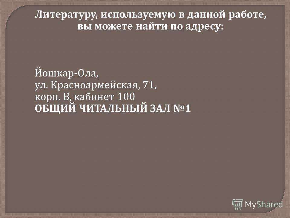 Литературу, используемую в данной работе, вы можете найти по адресу : Йошкар - Ола, ул. Красноармейская, 71, корп. В, кабинет 100 ОБЩИЙ ЧИТАЛЬНЫЙ ЗАЛ 1