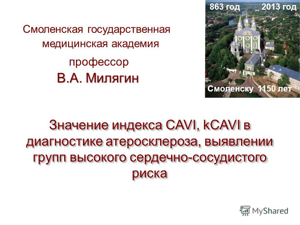 В.А. Милягин Смоленская государственная медицинская академия профессор В.А. Милягин Значение индекса CAVI, kCAVI в диагностике атеросклероза, выявлении групп высокого сердечно-сосудистого риска 2013 год Смоленску 1150 лет 863 год