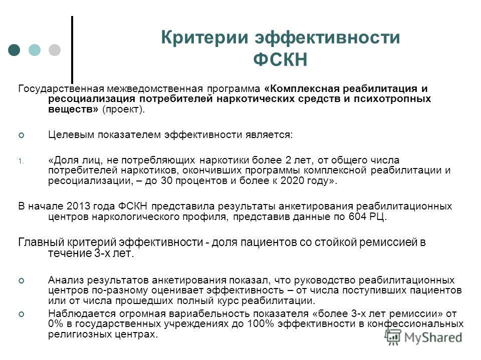Критерии эффективности ФСКН Государственная межведомственная программа «Комплексная реабилитация и ресоциализация потребителей наркотических средств и психотропных веществ» (проект). Целевым показателем эффективности является: 1. «Доля лиц, не потреб