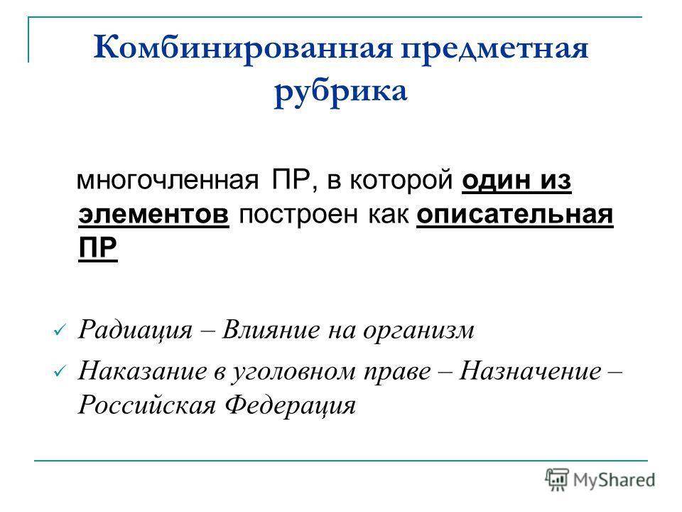 Комбинированная предметная рубрика многочленная ПР, в которой один из элементов построен как описательная ПР Радиация – Влияние на организм Наказание в уголовном праве – Назначение – Российская Федерация