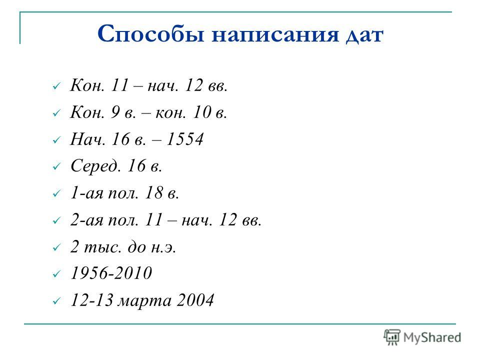 Способы написания дат Кон. 11 – нач. 12 вв. Кон. 9 в. – кон. 10 в. Нач. 16 в. – 1554 Серед. 16 в. 1-ая пол. 18 в. 2-ая пол. 11 – нач. 12 вв. 2 тыс. до н.э. 1956-2010 12-13 марта 2004