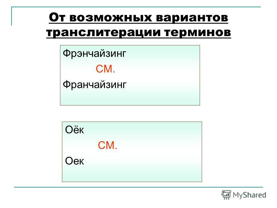 От возможных вариантов транслитерации терминов Фрэнчайзинг СМ. Франчайзинг Оёк СМ. Оек