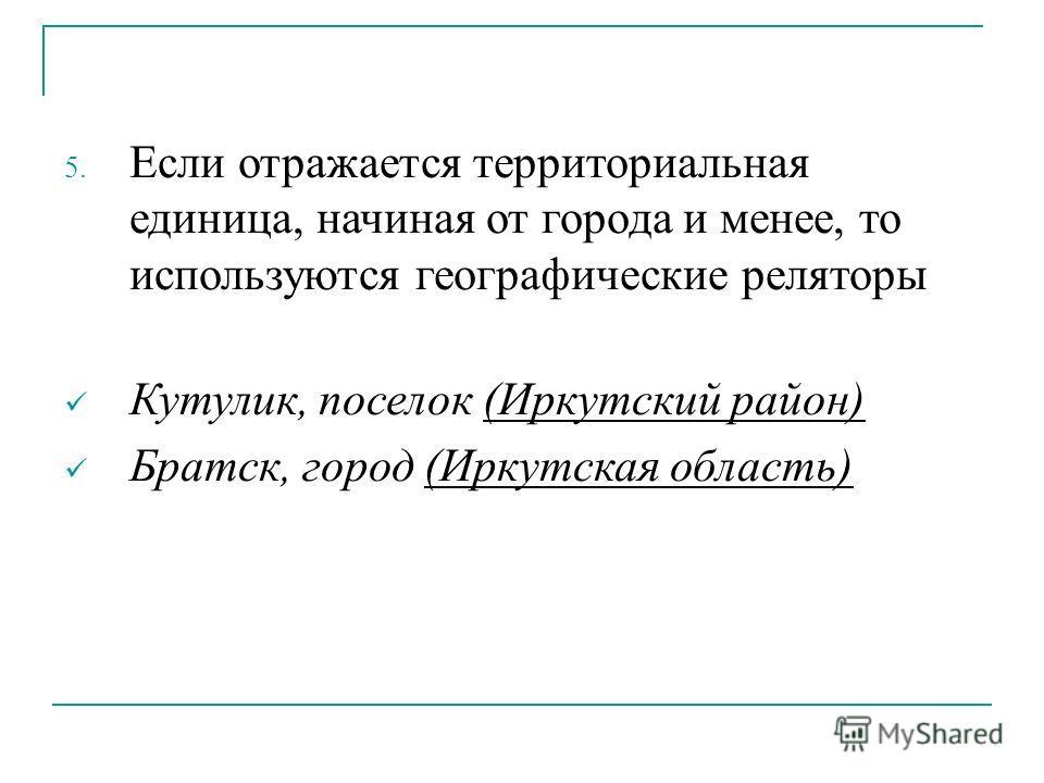 5. Если отражается территориальная единица, начиная от города и менее, то используются географические реляторы Кутулик, поселок (Иркутский район) Братск, город (Иркутская область)