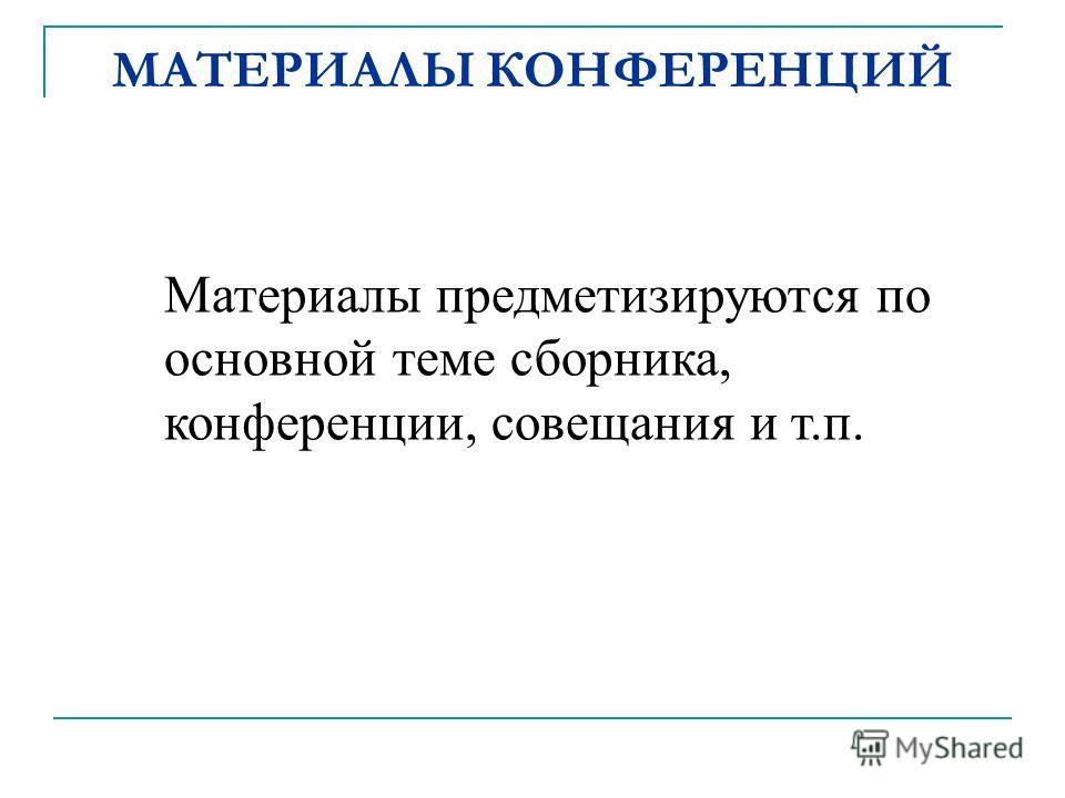 Материалы предметизируются по основной теме сборника, конференции, совещания и т.п. МАТЕРИАЛЫ КОНФЕРЕНЦИЙ
