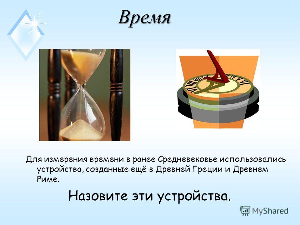 Время Время Для измерения времени в ранее Средневековье использовались устройства, созданные ещё в Древней Греции и Древнем Риме. Назовите эти устройства.