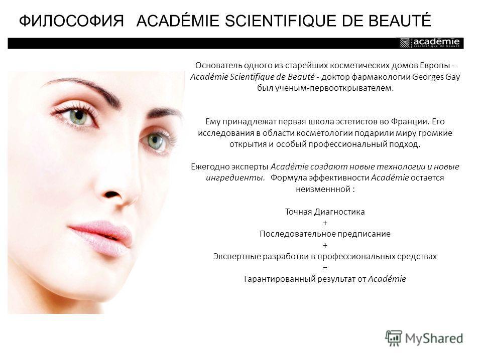Основатель одного из старейших косметических домов Европы - Académie Scientifique de Beauté - доктор фармакологии Georges Gay был ученым-первооткрывателем. Ему принадлежат первая школа эстетистов во Франции. Его исследования в области косметологии по