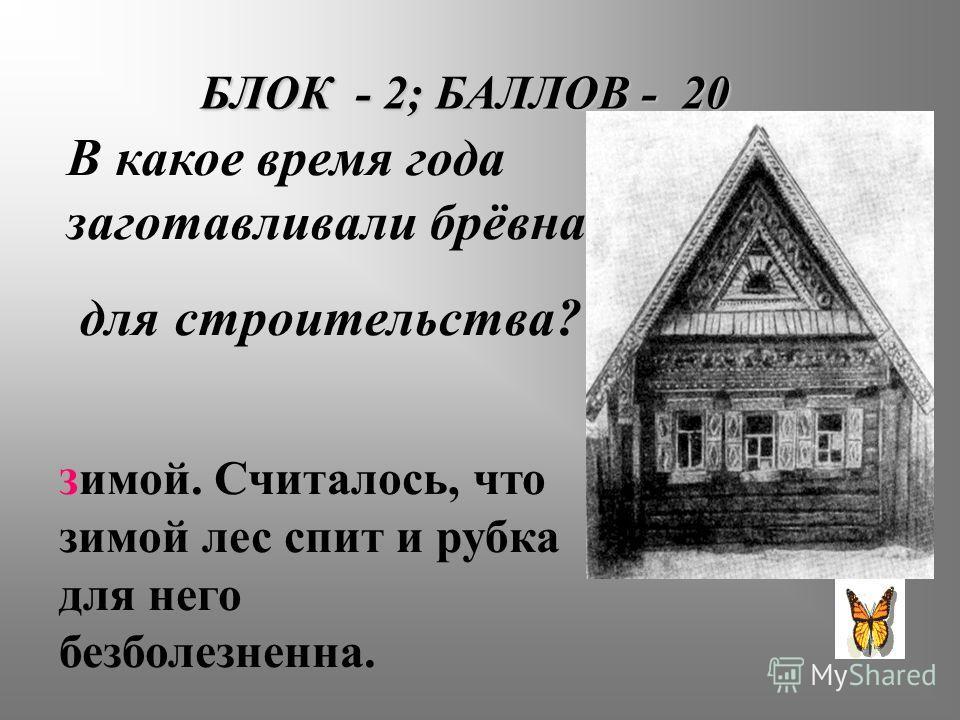 БЛОК - 2; БАЛЛОВ - 20 В какое время года заготавливали брёвна для строительства? З имой. Считалось, что зимой лес спит и рубка для него безболезненна.