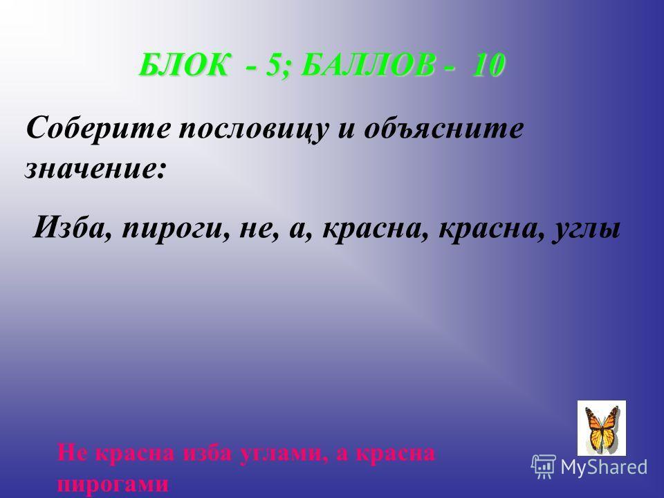 БЛОК - 5; БАЛЛОВ - 10 Соберите пословицу и объясните значение: Изба, пироги, не, а, красна, красна, углы Не красна изба углами, а красна пирогами