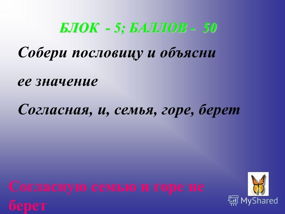 БЛОК - 5; БАЛЛОВ - 50 Собери пословицу и объясни ее значение Согласная, и, семья, горе, берет Согласную семью и горе не берет