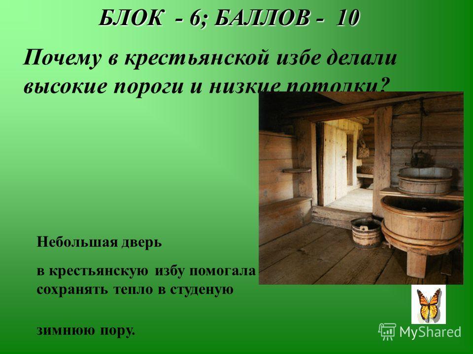 БЛОК - 6; БАЛЛОВ - 10 Почему в крестьянской избе делали высокие пороги и низкие потолки? Небольшая дверь в крестьянскую избу помогала сохранять тепло в студеную зимнюю пору.