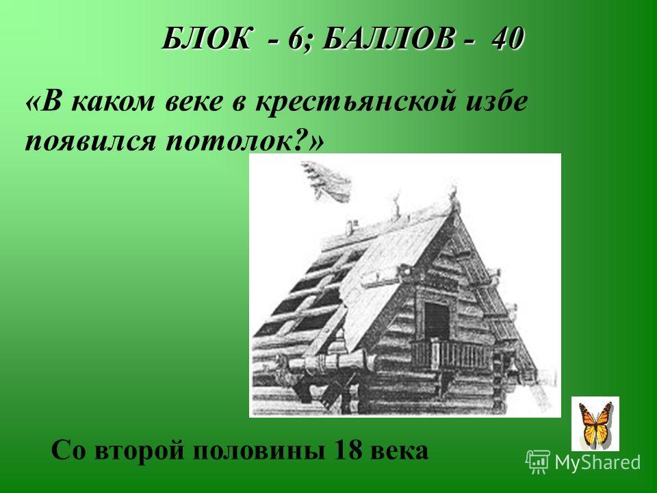 БЛОК - 6; БАЛЛОВ - 40 БЛОК - 6; БАЛЛОВ - 40 «В каком веке в крестьянской избе появился потолок?» Со второй половины 18 века