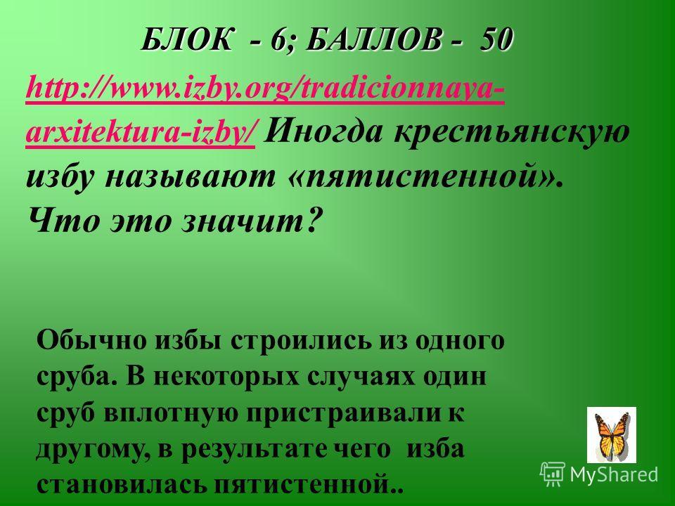 БЛОК - 6; БАЛЛОВ - 50 http://www.izby.org/tradicionnaya- arxitektura-izby/http://www.izby.org/tradicionnaya- arxitektura-izby/ Иногда крестьянскую избу называют «пятистенной». Что это значит? Обычно избы строились из одного сруба. В некоторых случаях