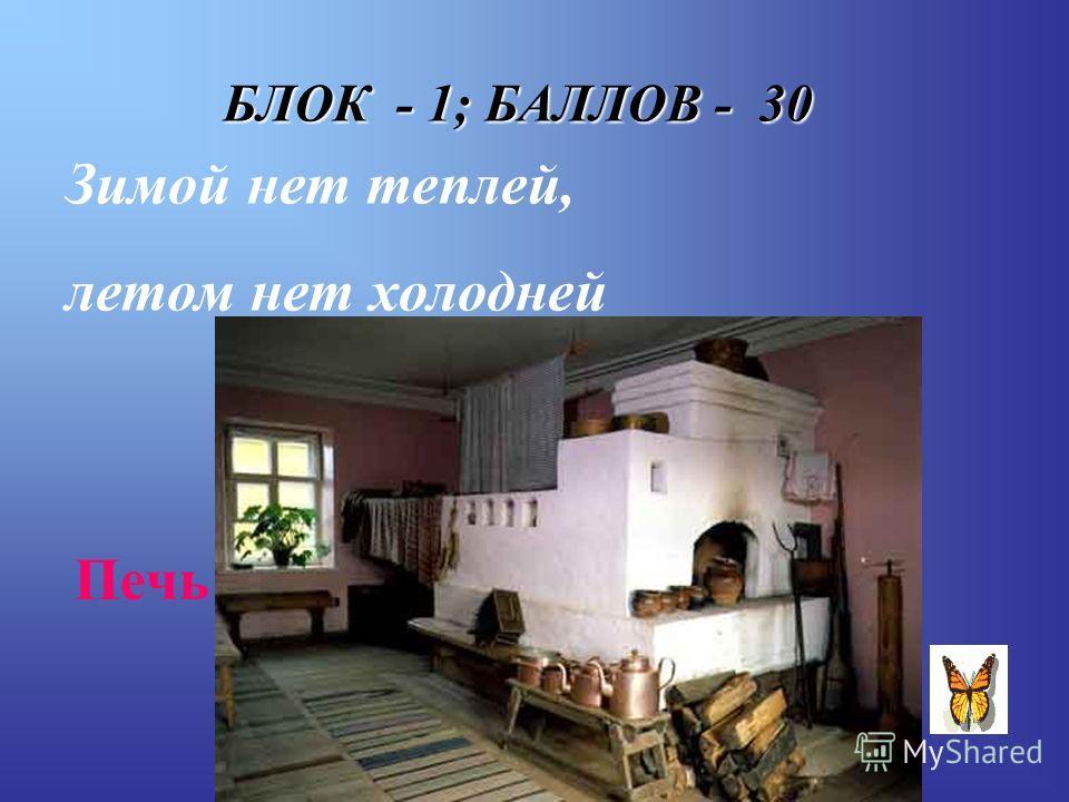 БЛОК - 1; БАЛЛОВ - 30 Зимой нет теплей, летом нет холодней Печь
