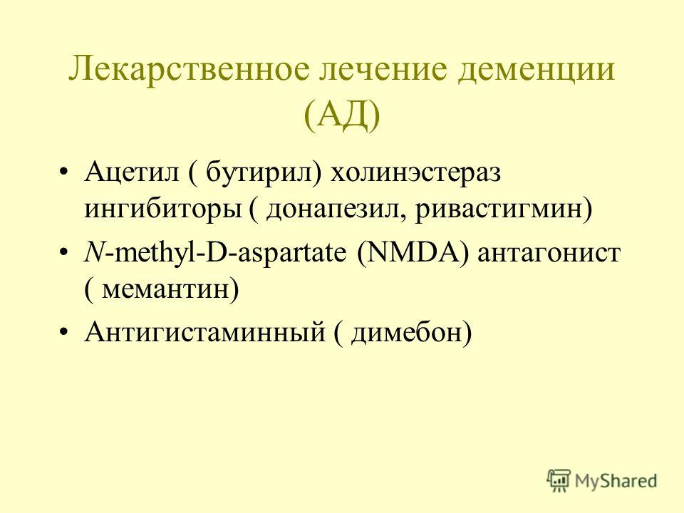 Лекарственное лечение деменции (АД) Ацетил ( бутирил) холинэстераз ингибиторы ( донапезил, ривастигмин) N-methyl-D-aspartate (NMDA) антагонист ( мемантин) Антигистаминный ( димебон)