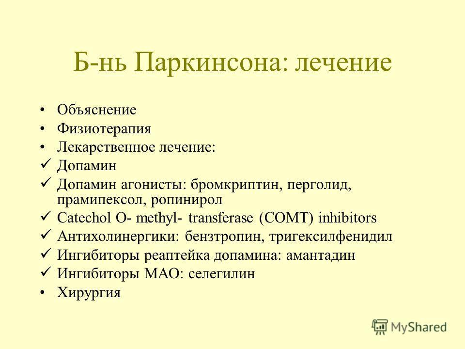 Б-нь Паркинсона: лечение Объяснение Физиотерапия Лекарственное лечение: Допамин Допамин агонисты: бромкриптин, перголид, прамипексол, ропинирол Catechol O- methyl- transferase (COMT) inhibitors Антихолинергики: бензтропин, тригексилфенидил Ингибиторы