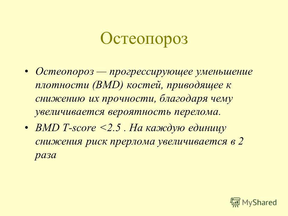 Остеопороз Остеопороз прогрессирующее уменьшение плотности (BMD) костей, приводящее к снижению их прочности, благодаря чему увеличивается вероятность перелома. BMD T-score
