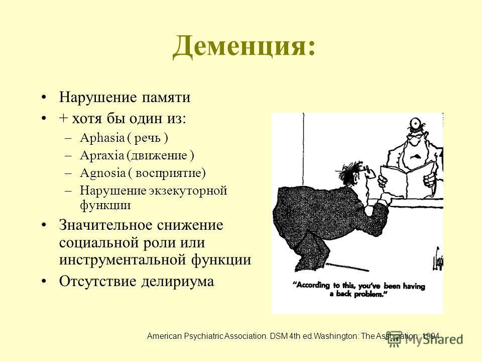Деменция: Нарушение памяти + хотя бы один из: –Aphasia ( речь ) –Apraxia (движение ) –Agnosia ( восприятие) –Нарушение экзекуторной функции Значительное снижение социальной роли или инструментальной функции Отсутствие делириума American Psychiatric A