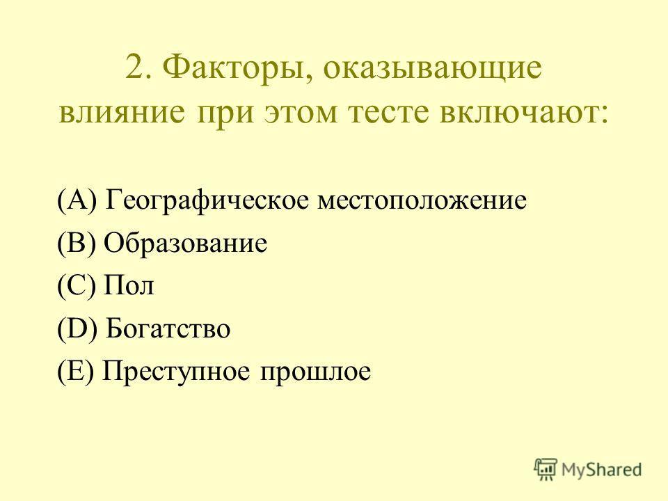 2. Факторы, оказывающие влияние при этом тесте включают: (A) Географическое местоположение (B) Образование (C) Пол (D) Богатство (E) Преступное прошлое