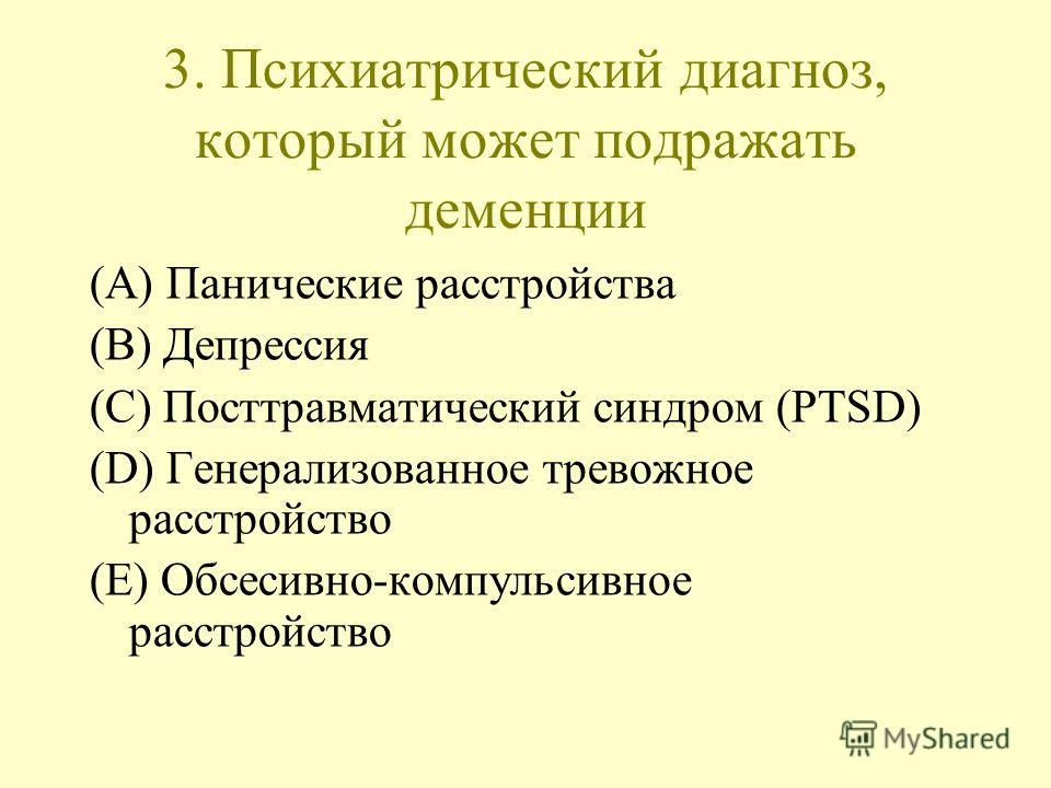 3. Психиатрический диагноз, который может подражать деменции (A) Панические расстройства (B) Депрессия (C) Посттравматический синдром (PTSD) (D) Генерализованное тревожное расстройство (E) Обсесивно-компульсивное расстройство