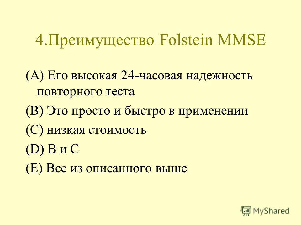 4.Преимущество Folstein MMSE (A) Его высокая 24-часовая надежность повторного теста (B) Это просто и быстро в применении (C) низкая стоимость (D) B и C (E) Все из описанного выше