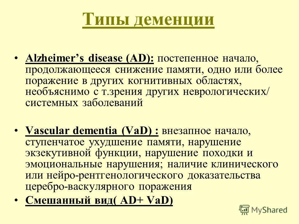 Типы деменции Alzheimers disease (AD): постепенное начало, продолжающееся снижение памяти, одно или более поражение в других когнитивных областях, необъяснимо с т.зрения других неврологических/ системных заболеваний Vascular dementia (VaD) : внезапно