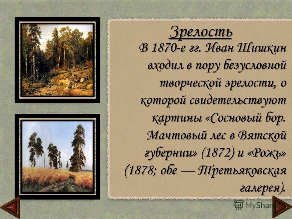 Зрелость В 1870-е гг. Иван Шишкин входил в пору безусловной творческой зрелости, о которой свидетельствуют картины «Сосновый бор. Мачтовый лес в Вятской губернии» (1872) и «Рожь» (1878; обе Третьяковская галерея).