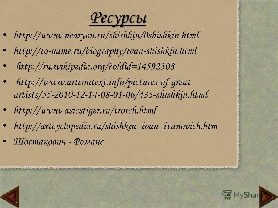 Ресурсы http://www.nearyou.ru/shishkin/0shishkin.html http://to-name.ru/biography/ivan-shishkin.html http://ru.wikipedia.org/?oldid=14592308 http://www.artcontext.info/pictures-of-great- artists/55-2010-12-14-08-01-06/435-shishkin.html http://www.asi