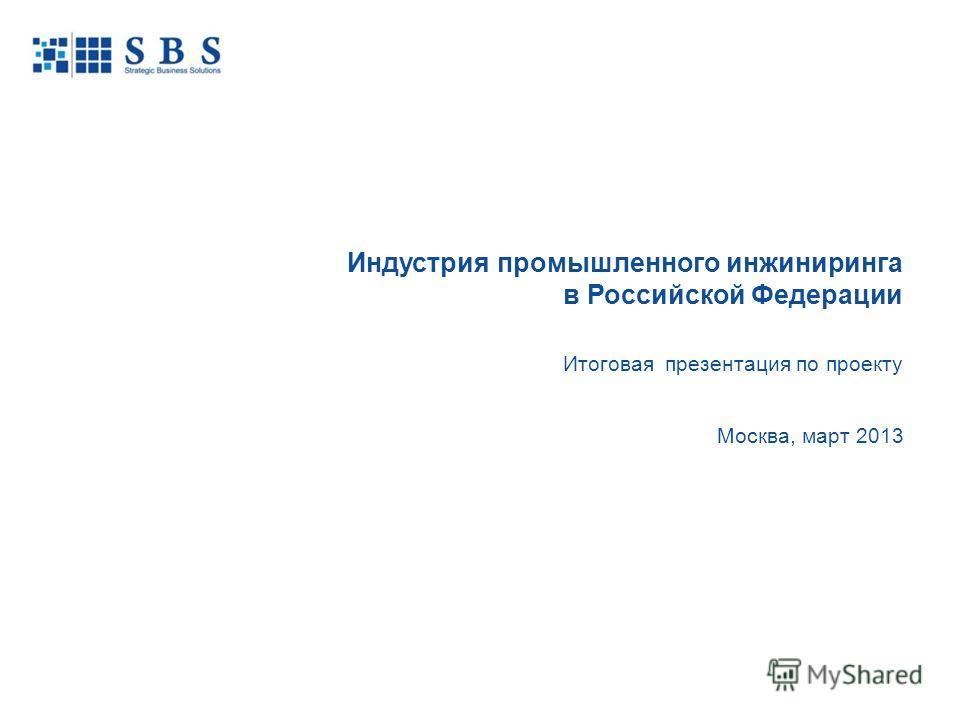 Москва, март 2013 Индустрия промышленного инжиниринга в Российской Федерации Итоговая презентация по проекту