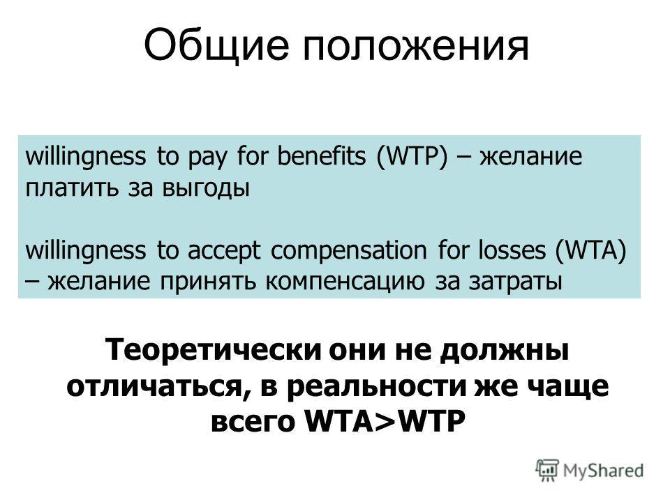 willingness to pay for benefits (WTP) – желание платить за выгоды willingness to accept compensation for losses (WTA) – желание принять компенсацию за затраты Теоретически они не должны отличаться, в реальности же чаще всего WTA>WTP Общие положения