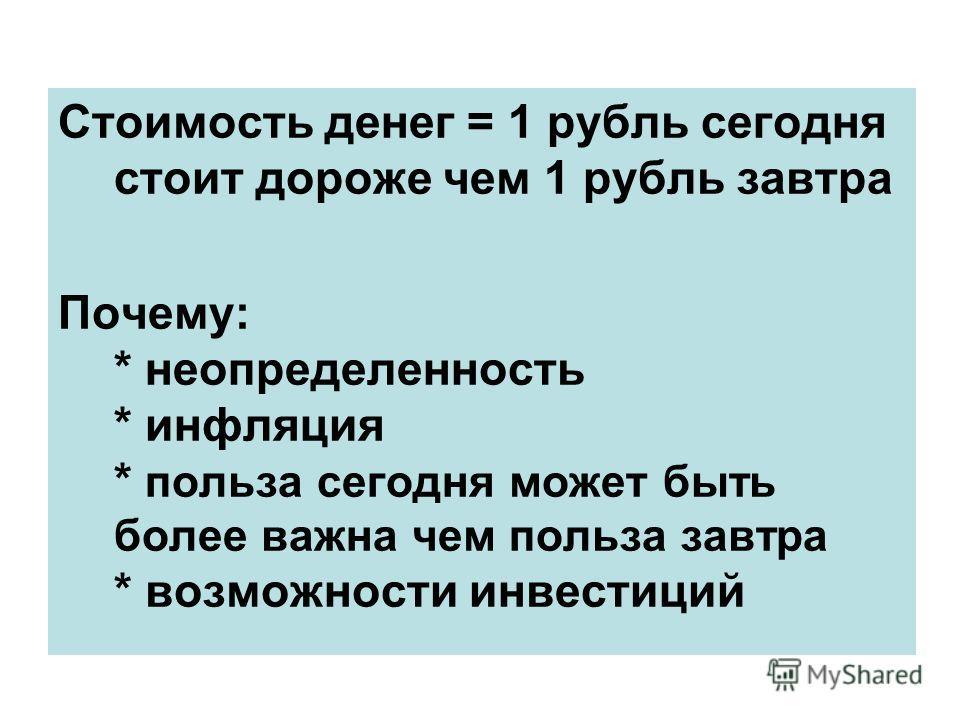 Стоимость денег = 1 рубль сегодня стоит дороже чем 1 рубль завтра Почему: * неопределенность * инфляция * польза сегодня может быть более важна чем польза завтра * возможности инвестиций