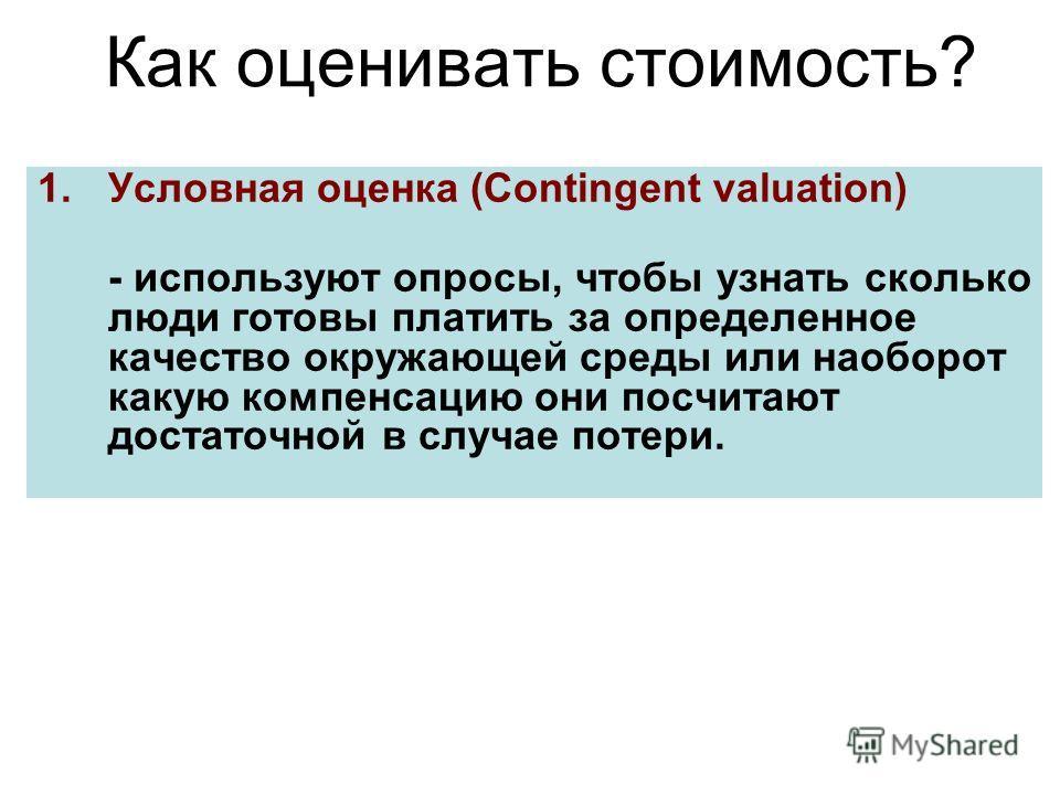 Как оценивать стоимость? 1.Условная оценка (Contingent valuation) - используют опросы, чтобы узнать сколько люди готовы платить за определенное качество окружающей среды или наоборот какую компенсацию они посчитают достаточной в случае потери.
