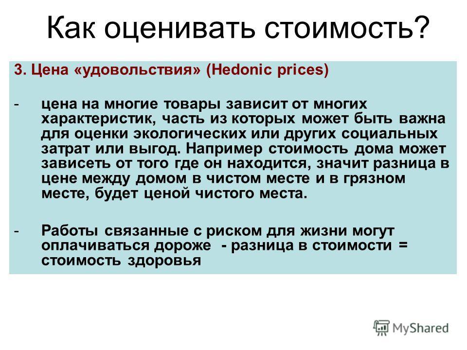 Как оценивать стоимость? 3. Цена «удовольствия» (Hedonic prices) -цена на многие товары зависит от многих характеристик, часть из которых может быть важна для оценки экологических или других социальных затрат или выгод. Например стоимость дома может