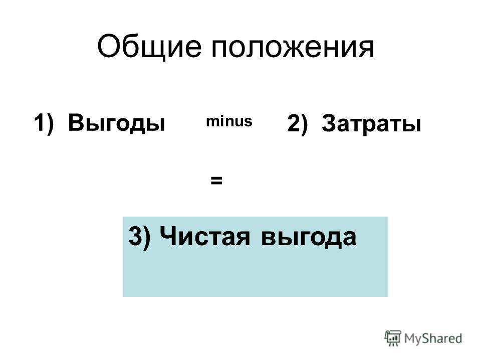 1) Выгоды 2) Затраты 3) Чистая выгода minus = Общие положения